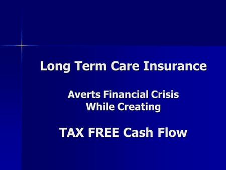 Long Term Care Insurance Averts Financial Crisis While Creating TAX FREE Cash Flow.