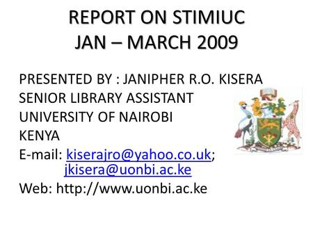 REPORT ON STIMIUC JAN – MARCH 2009 PRESENTED BY : JANIPHER R.O. KISERA SENIOR LIBRARY ASSISTANT UNIVERSITY OF NAIROBI KENYA