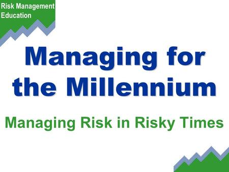 Risk Management Education Managing for the Millennium Managing Risk in Risky Times.