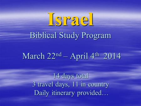 Israel Biblical Study Program March 22 nd – April 4 th 2014 14 days total 3 travel days, 11 in country Daily itinerary provided…