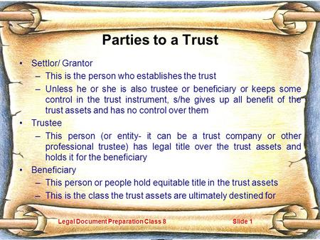 Legal Document Preparation Class 8Slide 1 Parties to a Trust Settlor/ Grantor –This is the person who establishes the trust –Unless he or she is also trustee.