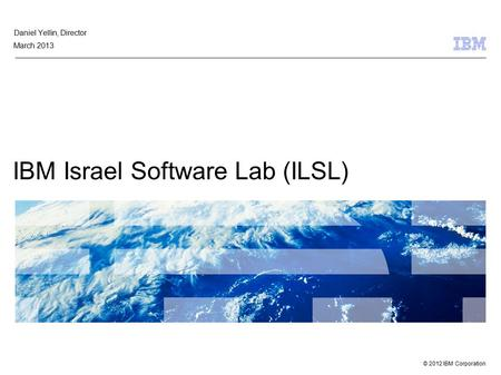 © 2012 IBM Corporation IBM Israel Software Lab (ILSL( Daniel Yellin, Director March 2013.