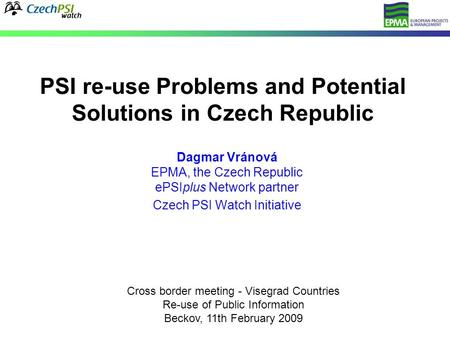 PSI re-use Problems and Potential Solutions in Czech Republic Dagmar Vránová EPMA, the Czech Republic ePSIplus Network partner Czech PSI Watch Initiative.