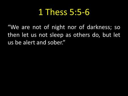 "1 Thess 5:5-6 ""We are not of night nor of darkness; so then let us not sleep as others do, but let us be alert and sober."""