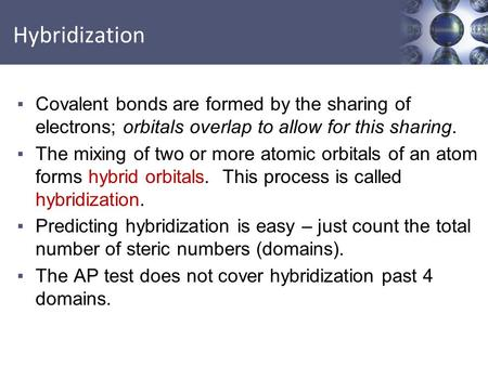 Hybridization Covalent bonds are formed by the sharing of electrons; orbitals overlap to allow for this sharing. The mixing of two or more atomic orbitals.
