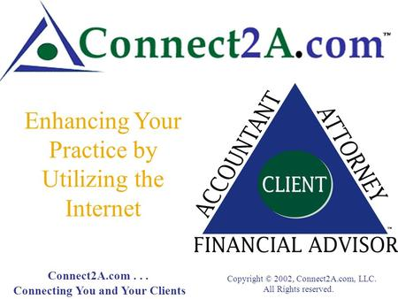 Enhancing Your Practice by Utilizing the Internet Connect2A.com... Connecting You and Your Clients Copyright © 2002, Connect2A.com, LLC. All Rights reserved.