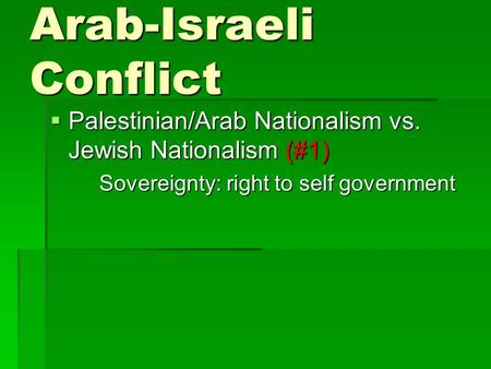 Arab-Israeli Conflict  Palestinian/Arab Nationalism vs. Jewish Nationalism (#1) Sovereignty: right to self government.
