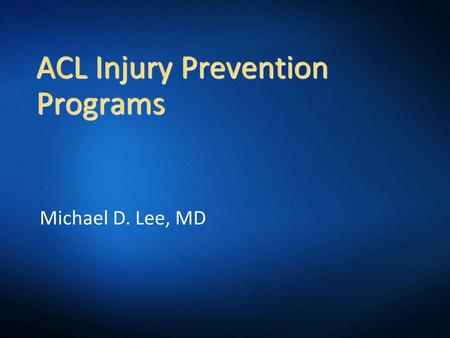 ACL Injury Prevention Programs Michael D. Lee, MD.