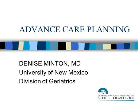 ADVANCE CARE PLANNING DENISE MINTON, MD University of New Mexico Division of Geriatrics.