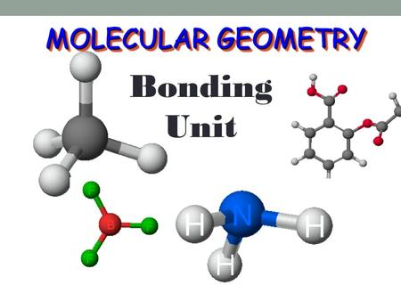 MOLECULAR GEOMETRY Bonding Unit. VSEPR VSEPR V alence S hell E lectron P air R epulsion theory.V alence S hell E lectron P air R epulsion theory. Most.