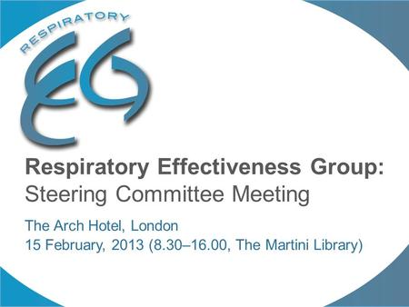 Respiratory Effectiveness Group: Steering Committee Meeting The Arch Hotel, London 15 February, 2013 (8.30–16.00, The Martini Library)