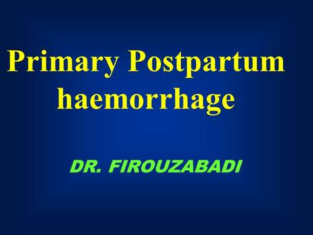 DR. FIROUZABADI Primary Postpartum haemorrhage. Postpartum Hemorrhage EBL > 500 cc 10% of deliveries If within 24 hrs. pp = 1  pp hemorrhage If 24 hrs.