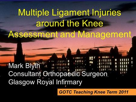 Multiple Ligament Injuries around the Knee Assessment and Management Mark Blyth Consultant Orthopaedic Surgeon Glasgow Royal Infirmary GOTC Teaching Knee.