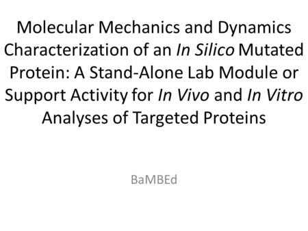 Molecular Mechanics and Dynamics Characterization of an In Silico Mutated Protein: A Stand-Alone Lab Module or Support Activity for In Vivo and In Vitro.