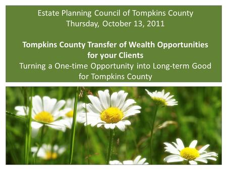 Estate Planning Council of Tompkins County Thursday, October 13, 2011 Tompkins County Transfer of Wealth Opportunities for your Clients Turning a One-time.