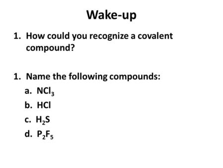 Wake-up 1.How could you recognize a covalent compound? 1.Name the following compounds: a. NCl 3 b. HCl c. H 2 S d. P 2 F 5.
