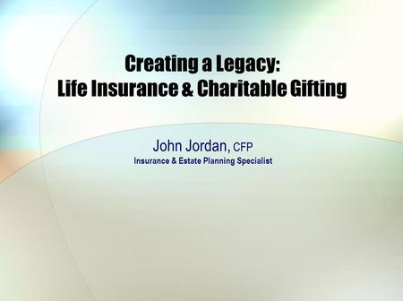 Creating a Legacy: Life Insurance & Charitable Gifting John Jordan, CFP Insurance & Estate Planning Specialist.