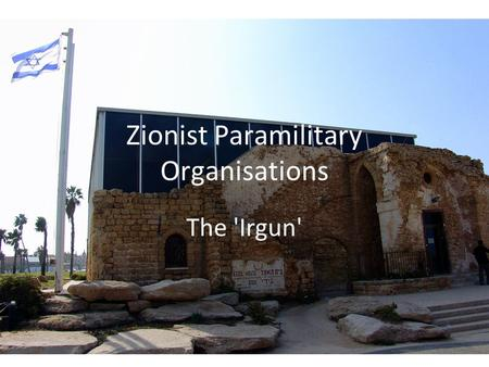 Zionist Paramilitary Organisations The 'Irgun'. In the Beginning Haganah and the schism Revisionist Zionism Ze'ev Jabotinsky.