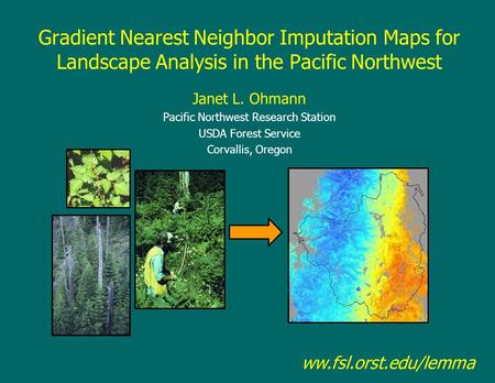 Gradient Nearest Neighbor Imputation Maps for Landscape Analysis in the Pacific Northwest Janet L. Ohmann Pacific Northwest Research Station USDA Forest.