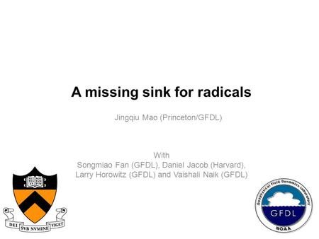 A missing sink for radicals Jingqiu Mao (Princeton/GFDL) With Songmiao Fan (GFDL), Daniel Jacob (Harvard), Larry Horowitz (GFDL) and Vaishali Naik (GFDL)