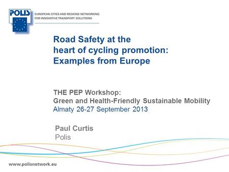 | Road Safety at the heart of cycling promotion: Examples from Europe Paul Curtis Polis THE PEP Workshop: Green and Health-Friendly Sustainable Mobility.