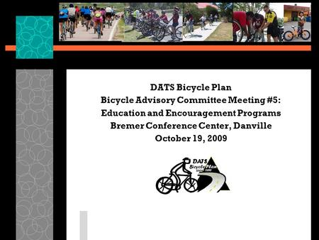DATS Bicycle Plan Bicycle Advisory Committee Meeting #5: Education and Encouragement Programs Bremer Conference Center, Danville October 19, 2009.
