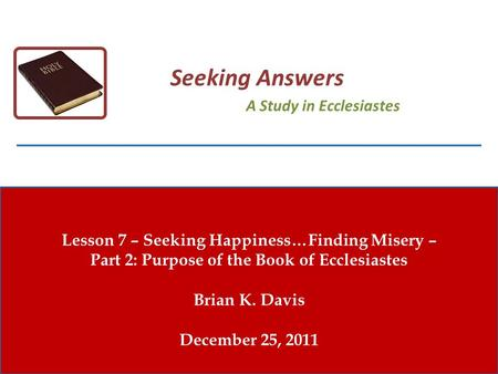 Lesson 7 – Seeking Happiness…Finding Misery – Part 2: Purpose of the Book of Ecclesiastes Brian K. Davis December 25, 2011 Seeking Answers A Study in Ecclesiastes.