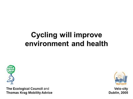 Cycling will improve environment and health Velo-city Dublin, 2005 The Ecological Council and Thomas Krag Mobility Advice.