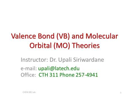 Valence Bond (VB) and Molecular Orbital (MO) Theories Instructor: Dr. Upali Siriwardane   Office: CTH 311 Phone 257-4941 CHEM 281.
