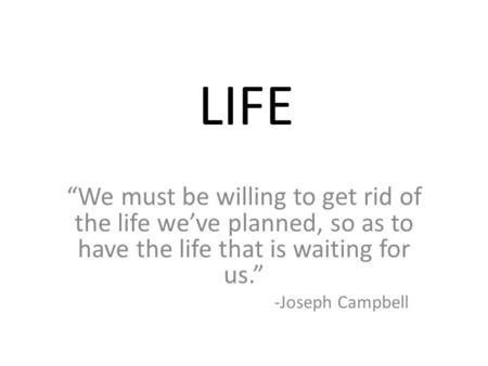 "LIFE ""We must be willing to get rid of the life we've planned, so as to have the life that is waiting for us."" -Joseph Campbell."