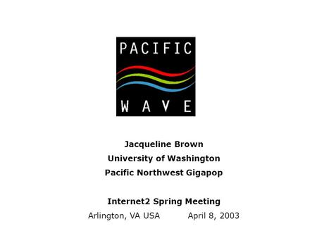 Jacqueline Brown University of Washington Pacific Northwest Gigapop Internet2 Spring Meeting Arlington, VA USA April 8, 2003.
