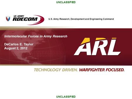 U.S. Army Research, Development and Engineering Command UNCLASSIFIED Intermolecular Forces in Army Research DeCarlos E. Taylor August 2, 2012.