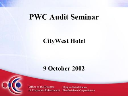 PWC Audit Seminar CityWest Hotel 9 October 2002. Issues on the Audit Front Initial Experiences of the ODCE Paul Appleby Director of Corporate Enforcement.