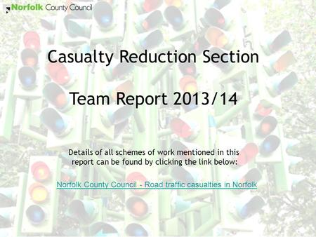 Casualty Reduction Section Team Report 2013/14 Details of all schemes of work mentioned in this report can be found by clicking the link below: Norfolk.