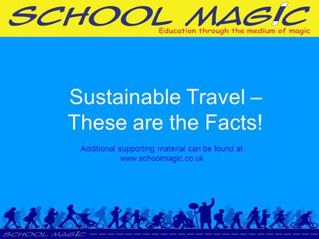 Sustainable Travel – These are the Facts! Additional supporting material can be found at www.schoolmagic.co.uk.