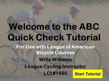 Welcome to the ABC Quick Check Tutorial For Use with League of American Bicycle Courses Willa Williams League Cycling Instructor LCI #1685 Start Tutorial.