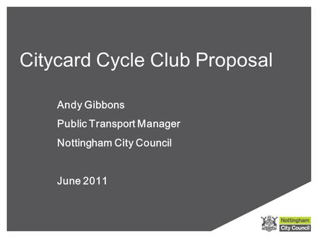 Citycard Cycle Club Proposal Andy Gibbons Public Transport Manager Nottingham City Council June 2011.