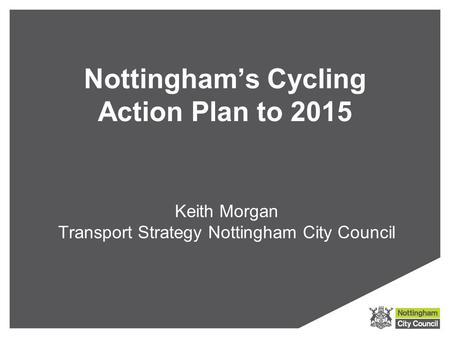 Nottingham's Cycling Action Plan to 2015 Keith Morgan Transport Strategy Nottingham City Council.