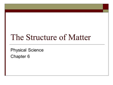 The Structure of Matter Physical Science Chapter 6.