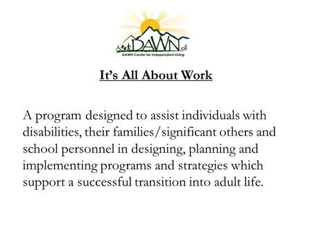 It's All About Work A program designed to assist individuals with disabilities, their families/significant others and school personnel in designing, planning.