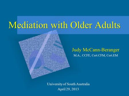 Mediation with Older Adults Judy McCann-Beranger M.A., CCFE, Cert.CFM, Cert.EM University of South Australia April 29, 2013.