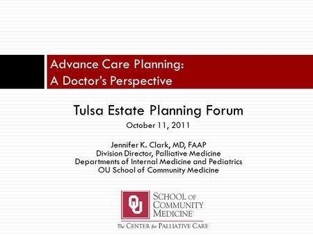 Tulsa Estate Planning Forum October 11, 2011 Jennifer K. Clark, MD, FAAP Division Director, Palliative Medicine Departments of Internal Medicine and Pediatrics.