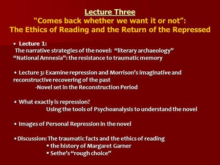 "Lecture Three ""Comes back whether we want it or not"": The Ethics of Reading and the Return of the Repressed Lecture 1: The narrative strategies of the."