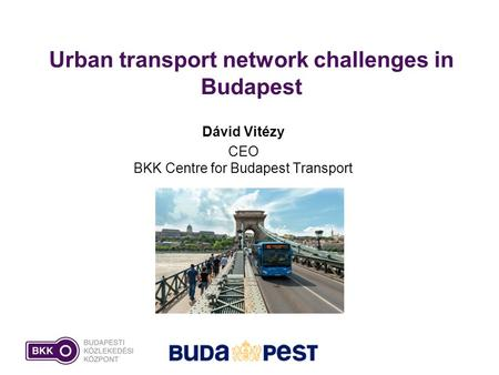 Urban transport network challenges in Budapest Dávid Vitézy CEO BKK Centre for Budapest Transport.