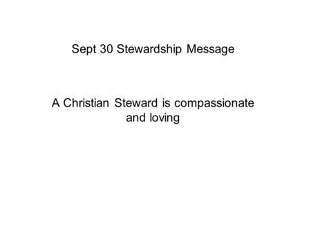 Sept 30 Stewardship Message A Christian Steward is compassionate and loving.