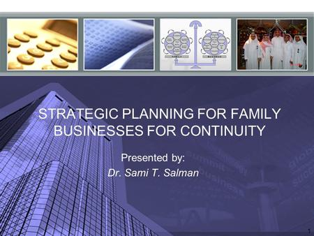 1 STRATEGIC PLANNING FOR FAMILY BUSINESSES FOR CONTINUITY Presented by: Dr. Sami T. Salman.