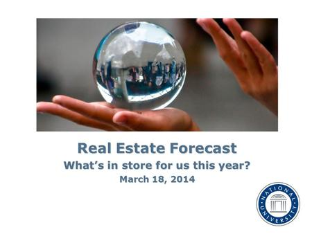 Real Estate Forecast What's in store for us this year? March 18, 2014.
