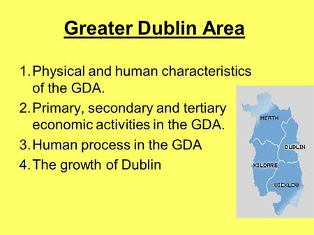 Greater Dublin Area Physical and human characteristics of the GDA.