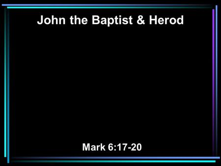 John the Baptist & Herod Mark 6:17-20. 17 For Herod himself had sent and laid hold of John, and bound him in prison for the sake of Herodias, his brother.