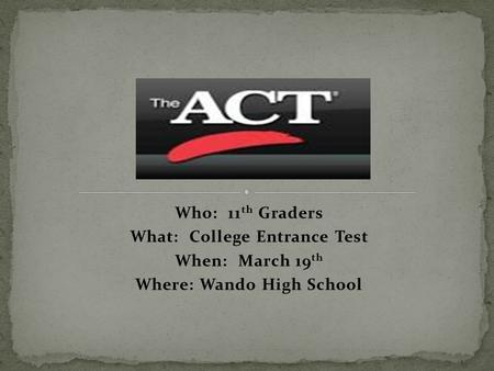 Who: 11 th Graders What: College Entrance Test When: March 19 th Where: Wando High School.